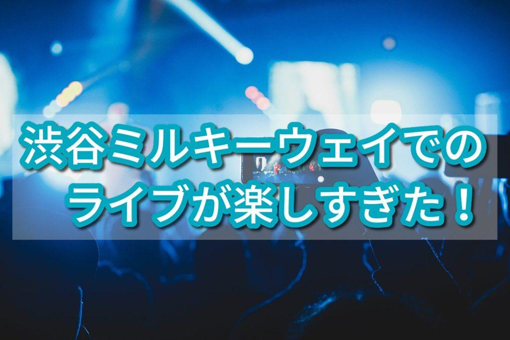 【音楽部】渋谷ミルキーウェイでのライブが楽しすぎた!